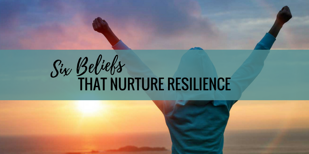 Six Beliefs That Nurture Resilience