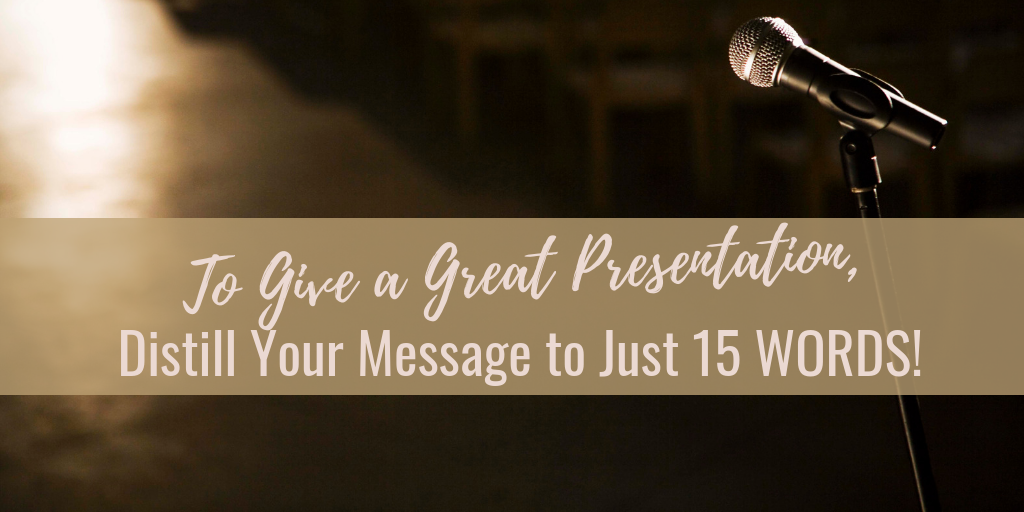 To Give a Great Presentation, Distill Your Message to Just 15 Words