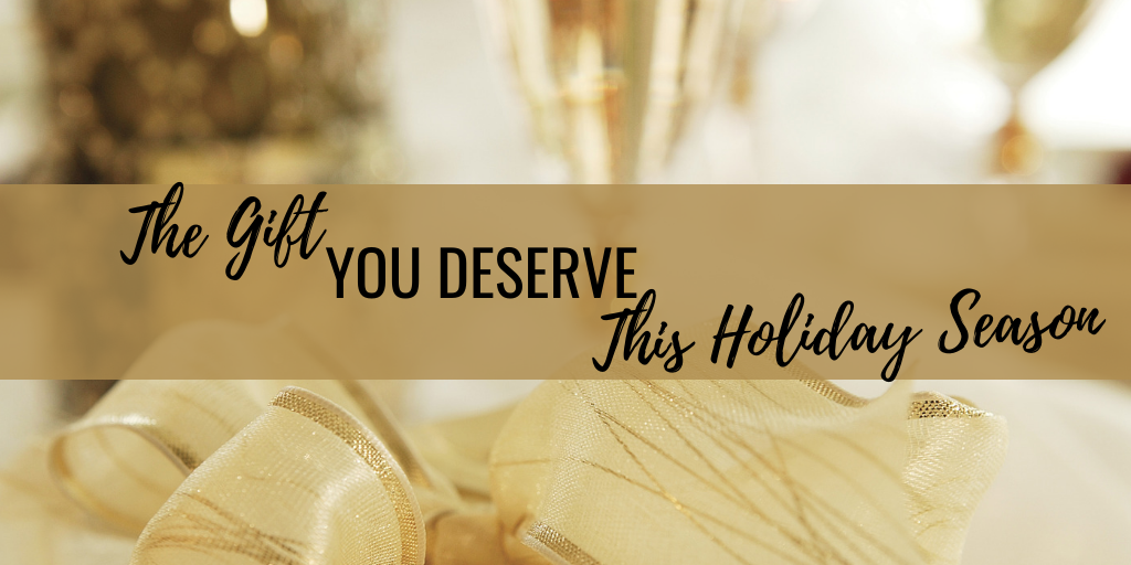 The Gift You Deserve This Holiday Season!