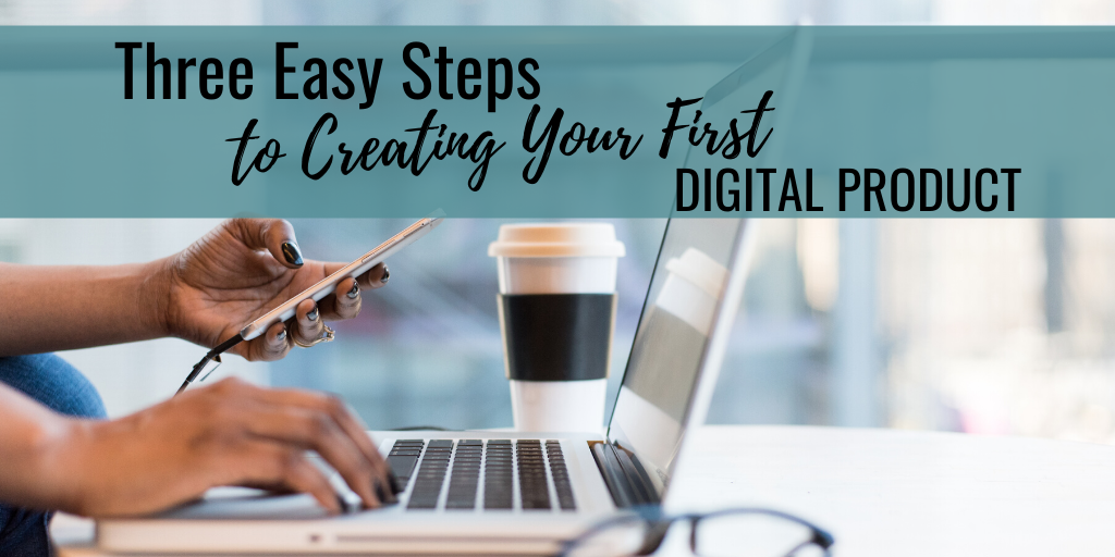 Three Easy Steps To Creating Your First Digital Product!